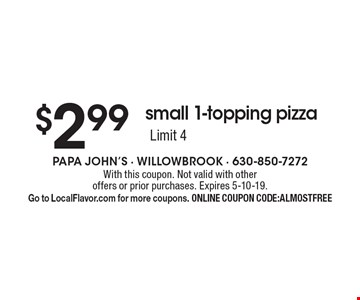 $2.99 small 1-topping pizza. Limit 4. With this coupon. Not valid with other offers or prior purchases. Expires 5-10-19. Go to LocalFlavor.com for more coupons. ONLINE COUPON CODE:ALMOSTFREE