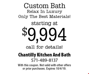 Custom Bath Relax In Luxury Only The Best Materials! Starting at $9,994 call for details! With this coupon. Not valid with other offers or prior purchases. Expires 10/4/19.