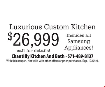 Luxurious Custom Kitchen $26,999 Includes all Samsung Appliances! call for details!. With this coupon. Not valid with other offers or prior purchases. Exp. 12/6/19.