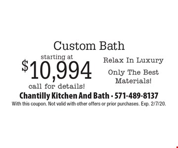 Custom Bath starting at $10,994 - Relax In Luxury - Only The Best Materials! call for details!. With this coupon. Not valid with other offers or prior purchases. Exp. 2/7/20.