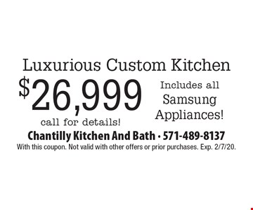 Luxurious Custom Kitchen $26,999 - Includes all Samsung Appliances! call for details! With this coupon. Not valid with other offers or prior purchases. Exp. 2/7/20.