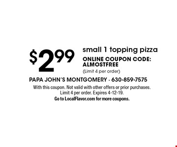 $2.99 small 1 topping pizza Online Coupon Code: ALMOSTFREE (Limit 4 per order). With this coupon. Not valid with other offers or prior purchases. Limit 4 per order. Expires 4-12-19. Go to LocalFlavor.com for more coupons.