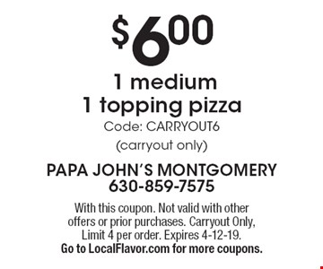 $6.00 1 medium 1 topping pizza Online Coupon Code: CARRYOUT6 (carryout only). With this coupon. Not valid with other offers or prior purchases. Carryout Only. Expires 4-12-19. Go to LocalFlavor.com for more coupons.