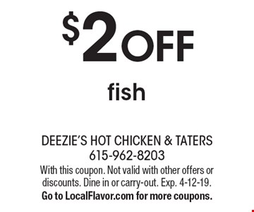 $2 OFF fish. With this coupon. Not valid with other offers or discounts. Dine in or carry-out. Exp. 4-12-19. Go to LocalFlavor.com for more coupons.