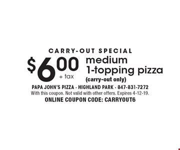 Carry-out Special. $6.00 +tax medium 1-topping pizza (carry-out only). With this coupon. Not valid with other offers. Expires 4-12-19. ONLINE COUPON CODE: CARRYOUT6