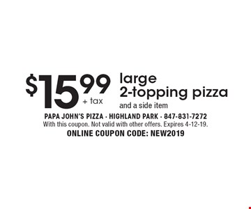$15.99 +tax large 2-topping pizza and a side item. With this coupon. Not valid with other offers. Expires 4-12-19. ONLINE COUPON CODE: NEW2019