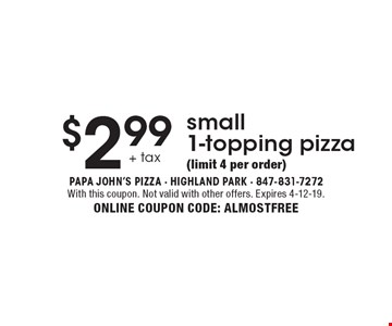 $2.99 +tax small 1-topping pizza (limit 4 per order). With this coupon. Not valid with other offers. Expires 4-12-19. ONLINE COUPON CODE: ALMOSTFREE