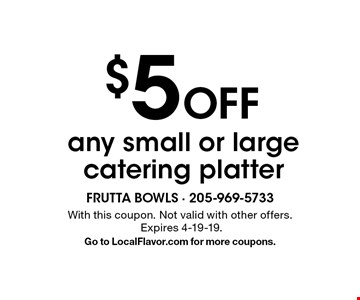 $5 Off any small or large catering platter. With this coupon. Not valid with other offers. Expires 4-19-19. Go to LocalFlavor.com for more coupons.