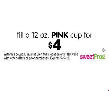 Fill a 12 oz. PINK cup for $4. With this coupon. Valid at Glen Mills location only. Not valid with other offers or prior purchases. Expires 5-5-19. S