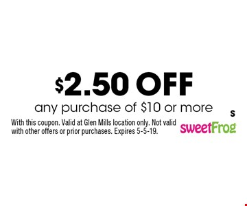 $2.50 off any purchase of $10 or more. With this coupon. Valid at Glen Mills location only. Not valid with other offers or prior purchases. Expires 5-5-19. S