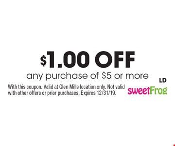 $1.00 off any purchase of $5 or more. With this coupon. Valid at Glen Mills location only. Not valid with other offers or prior purchases. Expires 12/31/19. LD