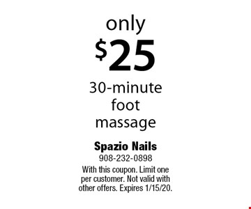 only $25 30-minute foot massage. With this coupon. Limit one per customer. Not valid with other offers. Expires 1/15/20.