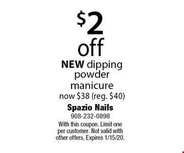 $2 off NEW dipping powder manicure now $38 (reg. $40). With this coupon. Limit one per customer. Not valid with other offers. Expires 1/15/20.