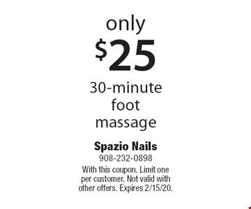 only $25 30-minute foot massage. With this coupon. Limit one per customer. Not valid with other offers. Expires 2/15/20.