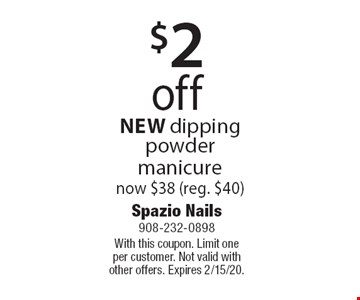 $2 off NEW dipping powder manicure now $38 (reg. $40). With this coupon. Limit one per customer. Not valid with other offers. Expires 2/15/20.