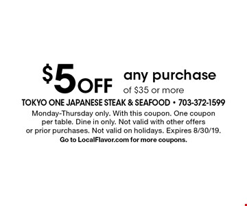 $5 off any purchase of $35 or more. Monday-Thursday only. With this coupon. One coupon per table. Dine in only. Not valid with other offers or prior purchases. Expires 8/30/19. Go to LocalFlavor.com for more coupons.