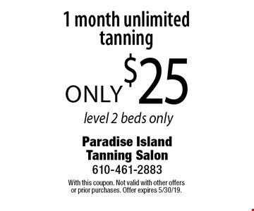 only $25 1 month unlimited tanning, level 2 beds only. With this coupon. Not valid with other offers or prior purchases. Offer expires 5/30/19.
