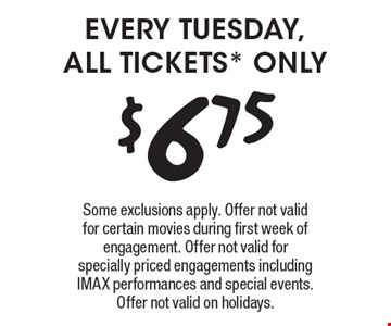 every tuesday, all tickets* only $6.75. Some exclusions apply. Offer not valid for certain movies during first week of engagement. Offer not valid for specially priced engagements including IMAX performances and special events. Offer not valid on holidays.