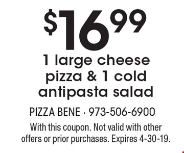 $16.99 1 large cheese pizza & 1 cold antipasta salad. With this coupon. Not valid with other offers or prior purchases. Expires 4-30-19.