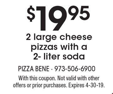 $19.95 2 large cheese pizzas with a 2- liter soda. With this coupon. Not valid with other offers or prior purchases. Expires 4-30-19.
