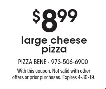 $8.99 large cheese pizza. With this coupon. Not valid with other offers or prior purchases. Expires 4-30-19.