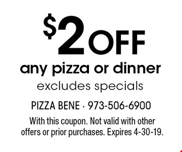 $2 OFF any pizza or dinner, excludes specials. With this coupon. Not valid with other offers or prior purchases. Expires 4-30-19.