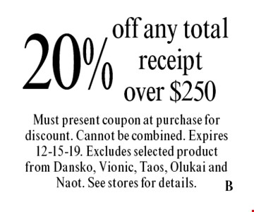 20% off any total receipt over $250. Must present coupon at purchase for discount. Cannot be combined. Expires 12-15-19. Excludes selected product from Dansko, Vionic, Taos, Olukai and Naot. See stores for details.