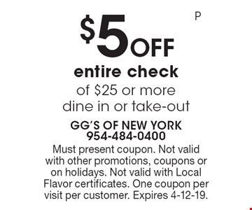 $5 Off entire check of $25 or more. Dine in or take-out. Must present coupon. Not valid with other promotions, coupons or on holidays. Not valid with Local Flavor certificates. One coupon per visit per customer. Expires 4-12-19. P