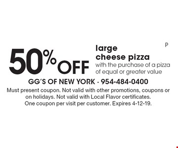 50% Off large cheese pizza with the purchase of a pizza of equal or greater value. Must present coupon. Not valid with other promotions, coupons or on holidays. Not valid with Local Flavor certificates. One coupon per visit per customer. Expires 4-12-19. P