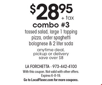$28.95 + tax combo #3. Tossed salad, large 1 topping pizza, order spaghetti bolognese & 2 liter soda. Anytime deal, pickup or delivery. Save over $8. With this coupon. Not valid with other offers. Expires 6-8-19. Go to LocalFlavor.com for more coupons.