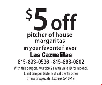 $5 off pitcher of house margaritas in your favorite flavor. With this coupon. Must be 21 with valid ID for alcohol. Limit one per table. Not valid with other offers or specials. Expires 5-10-19.