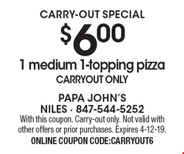 CARRY-OUT SPECIAL $6.00 1 medium 1-topping pizza Carryout only. With this coupon. Carry-out only. Not valid with other offers or prior purchases. Expires 4-12-19. ONLINE COUPON CODE:CARRYOUT6