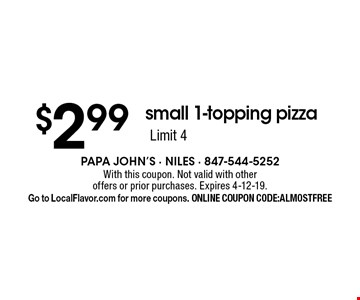 $2.99small 1-topping pizza Limit 4. With this coupon. Not valid with other offers or prior purchases. Expires 4-12-19. Go to LocalFlavor.com for more coupons. ONLINE COUPON CODE:ALMOSTFREE