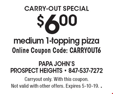 CARRY-OUT SPECIAL. $6.00 medium 1-topping pizza. Online Coupon Code: CARRYOUT6. Carryout only. With this coupon. Not valid with other offers. Expires 5-10-19. .