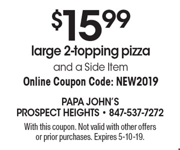 $15.99 large 2-topping pizza and a side item. Online Coupon Code: NEW2019. With this coupon. Not valid with other offers or prior purchases. Expires 5-10-19.