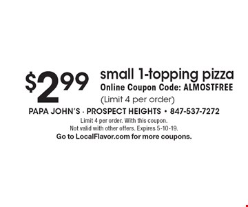 $2.99 small 1-topping pizza. Online Coupon Code: ALMOSTFREE (Limit 4 per order). Limit 4 per order. With this coupon. Not valid with other offers. Expires 5-10-19. Go to LocalFlavor.com for more coupons.