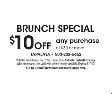 BRUNCH SPECIAL $10 Off any purchase of $30 or more. Valid for brunch only. Sat. & Sun. 9am-2pm. Not valid on Mother's Day. With this coupon. Not valid with other offers or specials. Expires 6-7-19. Go to LocalFlavor.com for more coupons.