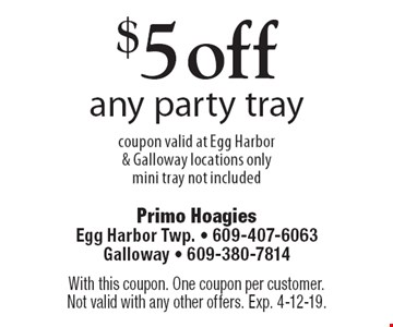 $5 off any party tray coupon valid at Egg Harbor & Galloway locations only mini tray not included. With this coupon. One coupon per customer. Not valid with any other offers. Exp. 4-12-19.