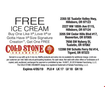 Free ice cream. Buy one Like It, Love It or Gotta Have It size Signature Creation, get one free. Served in a cup with up to 4 mix-ins. Waffle products and extra mix-ins available for additional charge. Limit one per customer per visit. Valid only at participating locations. No cash value. Not valid with other offers or fundraisers or if copied, sold, auctioned, exchanged for payment or prohibited by law. 16.6977_2018 Kahala Franchising, LLC. The Cold Stone Creamery design is a registered trademark of Kahala Franchising, LLC. Expires 4-5-19. PLU# LK 17 LV 18 GH 19