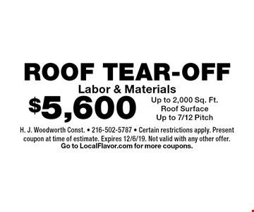 $5,600 ROOF TEAR-OFF Labor & Materials. Up to 2,000 Sq. Ft.Roof SurfaceUp to 7/12 Pitch. H. J. Woodworth Const. - 216-502-5787 - Certain restrictions apply. Present coupon at time of estimate. Expires 12/6/19. Not valid with any other offer. Go to LocalFlavor.com for more coupons.