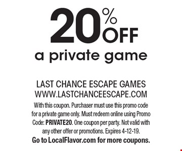 20% off a private game. With this coupon. Purchaser must use this promo code for a private game only. Must redeem online using Promo Code: PRIVATE20. One coupon per party. Not valid with any other offer or promotions. Expires 4-12-19. Go to LocalFlavor.com for more coupons.