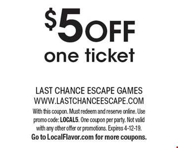 $5 off one ticket. With this coupon. Must redeem and reserve online. Use promo code: LOCAL5. One coupon per party. Not valid with any other offer or promotions. Expires 4-12-19. Go to LocalFlavor.com for more coupons.