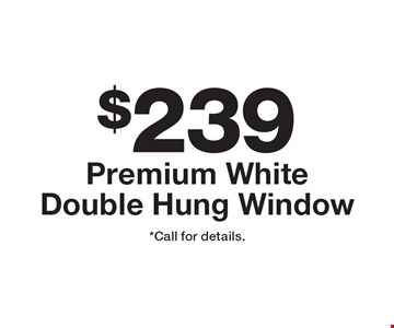 $239 Premium White Double Hung Window. *Call for details.