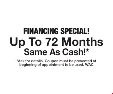 Financing Special! Up To 72 Months Same As Cash!*. *Ask for details. Coupon must be presented at beginning of appointment to be used. WAC