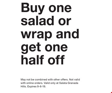 Buy one salad or wrap and get one half off May not be combined with other offers. Not valid with online orders. Valid only at Salata Granada Hills. Expires 9-6-19.