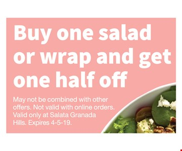 Buy one salad or wrap and get one half off. May not be combined with other offers. Not valid with online orders. Valid only at Salata Granada Hills. Expires 4-5-19.