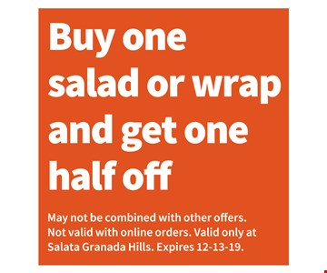 Buy One Salad or wrap and get one half off! May not be combined with other offers. Not valid with online orders. Valid only at Salata Granada Hills. Expires 12/13/19.