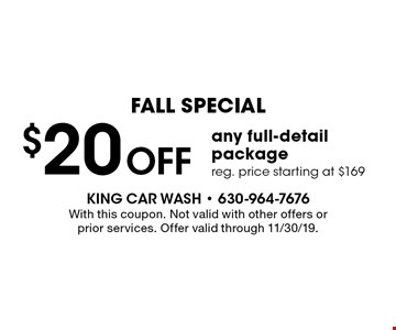 Fall Special. $20 off any full-detail package. Reg. price starting at $169. With this coupon. Not valid with other offers or prior services. Offer valid through 11/30/19.