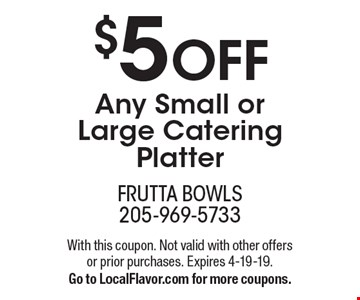 $5 OFF Any Small or Large Catering Platter. With this coupon. Not valid with other offers or prior purchases. Expires 4-19-19. Go to LocalFlavor.com for more coupons.