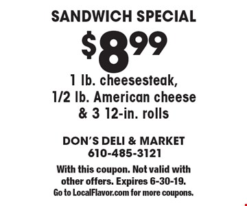 Sandwich special $8.99. 1 lb. cheesesteak, 1/2 lb. American cheese & 3 12-in. rolls. With this coupon. Not valid with other offers. Expires 6-30-19. Go to LocalFlavor.com for more coupons.